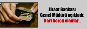 Ziraat Bankası Genel Müdürü açıkladı: Kart borcu olanlar…