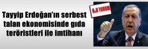 Tayyip Erdoğan'ın serbest talan ekonomisinde gıda teröristleri ile imtihanı