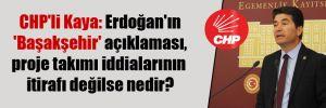 CHP'li Kaya: Erdoğan'ın 'Başakşehir' açıklaması, proje takımı iddialarının itirafı değilse nedir?