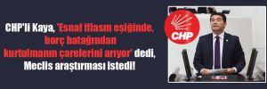 CHP'li Kaya, 'Esnaf iflasın eşiğinde, borç batağından kurtulmanın çarelerini arıyor' dedi, Meclis araştırması istedi!