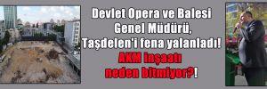 Devlet Opera ve Balesi Genel Müdürü, Taşdelen'i fena yalanladı! AKM inşaatı neden bitmiyor?!