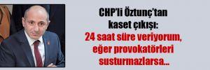 CHP'li Öztunç'tan kaset çıkışı: 24 saat süre veriyorum, eğer provokatörleri susturmazlarsa…