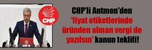 CHP'li Antmen'den 'fiyat etiketlerinde üründen alınan vergi de yazılsın' kanun teklifi!