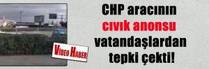 CHP aracının cıvık anonsu vatandaşlardan tepki çekti!
