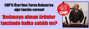 CHP'li Özer'den Tarım Bakanı'na ağır tanzim sorusu!