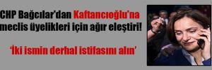 CHP Bağcılar'dan Kaftancıoğlu'na meclis üyelikleri için ağır eleştiri!