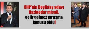 CHP'nin Beşiktaş adayı Hazinedar misali, gelir gelmez tartışma konusu oldu!
