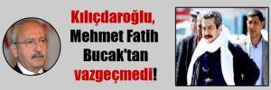 Kılıçdaroğlu, Mehmet Fatih Bucak'tan vazgeçmedi!