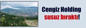 Cengiz Holding susuz bıraktı!