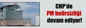 CHP'de PM belirsizliği devam ediyor!