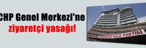 CHP Genel Merkezi'ne ziyaretçi yasağı!