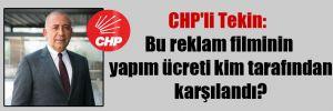 CHP'li Tekin: Bu reklam filminin yapım ücreti kim tarafından karşılandı?