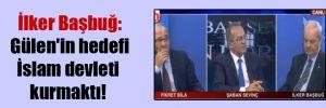 İlker Başbuğ: Gülen'in hedefi İslam devleti kurmaktı!
