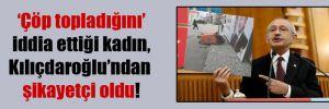 'Çöp topladığını' iddia ettiği kadın, Kılıçdaroğlu'ndan şikayetçi oldu!