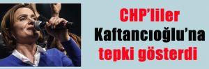 CHP'liler Kaftancıoğlu'na tepki gösterdi