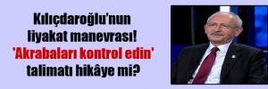 Kılıçdaroğlu'nun liyakat manevrası!  'Akrabaları kontrol edin' talimatı hikâye mi?