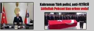 Kahraman Türk polisi, anti-FETÖCÜ Lütfullah Pekcan'dan erken veda!