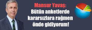 Mansur Yavaş: Bütün anketlerde kararsızlara rağmen önde gidiyorum!