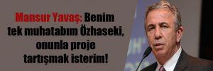 Mansur Yavaş: Benim tek muhatabım Özhaseki, onunla proje tartışmak isterim!