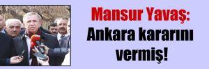 Mansur Yavaş: Ankara kararını vermiş!