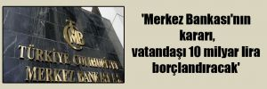 'Merkez Bankası'nın kararı, vatandaşı 10 milyar lira borçlandıracak'