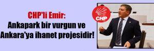 CHP'li Emir: Ankapark bir vurgun ve Ankara'ya ihanet projesidir!