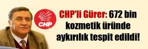 CHP'li Gürer: 672 bin kozmetik üründe aykırılık tespit edildi!
