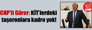 CHP'li Gürer: KİT'lerdeki taşeronlara kadro yok!
