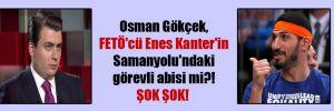 Osman Gökçek, FETÖ'cü Enes Kanter'in Samanyolu'ndaki görevli abisi mi?! ŞOK ŞOK!
