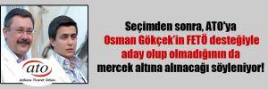 Seçimden sonra, ATO'ya Osman Gökçek'in FETÖ desteğiyle aday olup olmadığının da mercek altına alınacağı söyleniyor!