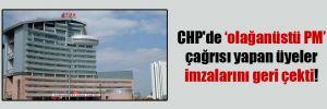 CHP'de olağanüstü PM çağrısı yapan üyeler imzalarını geri çekti!