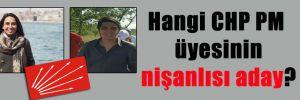 Hangi CHP PM üyesinin nişanlısı aday?