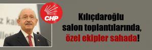 Kılıçdaroğlu salon toplantılarında, özel ekipler sahada!