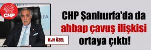 CHP Şanlıurfa'da da ahbap çavuş ilişkisi ortaya çıktı!