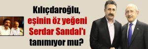 Kılıçdaroğlu, eşinin öz yeğeni Serdar Sandal'ı tanımıyor mu?