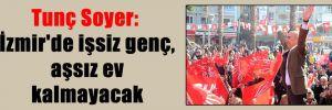 Tunç Soyer: İzmir'de işsiz genç, aşsız ev kalmayacak