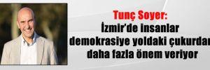 Tunç Soyer: İzmir'de insanlar demokrasiye yoldaki çukurdan daha fazla önem veriyor