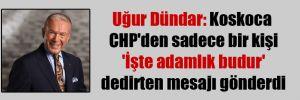 Uğur Dündar: Koskoca CHP'den sadece bir kişi 'İşte adamlık budur' dedirten mesajı gönderdi
