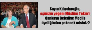 Sayın Kılıçdaroğlu, eşinizin yeğeni Müslüm Tekin'i Çankaya Belediye Meclis üyeliğinden çekecek misiniz?