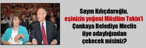 Sayın Kılıçdaroğlu, eşinizin yeğeni Müslüm Tekin'i Çankaya Belediye Meclis üye adaylığından çekecek misiniz?