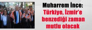 Muharrem İnce: Türkiye, İzmir'e benzediği zaman mutlu olacak