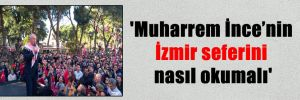 'Muharrem İnce'nin İzmir seferini nasıl okumalı'