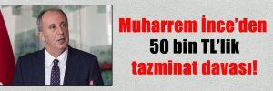 Muharrem İnce'den 50 bin TL'lik tazminat davası!