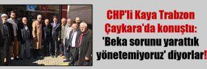 CHP'li Kaya Trabzon Çaykara'da konuştu: 'Beka sorunu yarattık yönetemiyoruz' diyorlar!