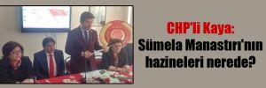 CHP'li Kaya: Sümela Manastırı'nın hazineleri nerede?