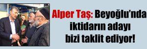 Alper Taş: Beyoğlu'nda iktidarın adayı bizi taklit ediyor!
