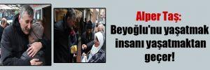 Alper Taş: Beyoğlu'nu yaşatmak insanı yaşatmaktan geçer!