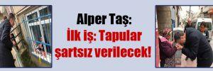 Alper Taş: İlk iş: Tapular şartsız verilecek!