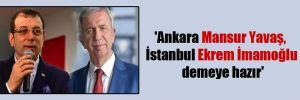 'Ankara Mansur Yavaş, İstanbul Ekrem İmamoğlu demeye hazır'