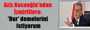 Aziz Kocaoğlu'ndan İzmirlilere: 'Dur' demelerini istiyorum
